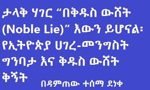"""ታላቅ ሃገር """"በቅዱስ ውሸት (Noble Lie)"""" እውን ይሆናል፡ የኢትዮጵያ ሀገረ-መንግስት ግንባታ እና ቅዱስ ውሸት ቅኝት"""